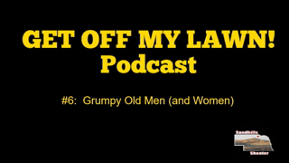 GET OFF MY LAWN! Podcast #006:  Grumpy Old Men (and Women)