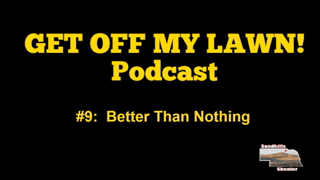 GET OFF MY LAWN! Podcast #009:  Better Than Nothing