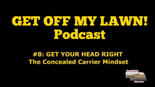 GET OFF MY LAWN! Podcast #008:  Get Your Head Right, The Concealed Carry Mindset