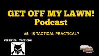 GET OFF MY LAWN! Podcast #005:  IS TACTICAL PRACTICAL?